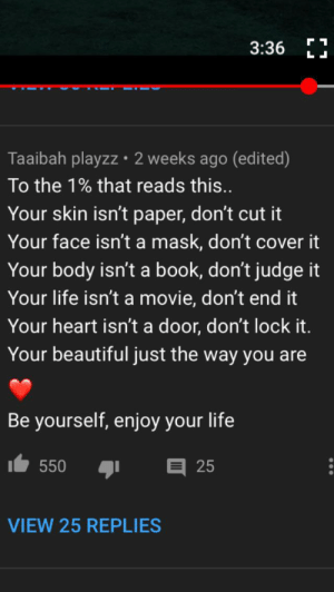 This comment on a YouTube music video: 3:36 E  Taaibah playzz 2 weeks ago (edited)  To the 1% that reads this..  Your skin isn't paper, don't cut it  Your face isn't a mask, don't cover it  Your body isn't a book, don't judge it  Your life isn't a movie, don't end it  Your heart isn't a door, don't lock it.  Your beautiful just the way you are  Be yourself, enjoy your life  550  25  VIEW 25 REPLIES This comment on a YouTube music video