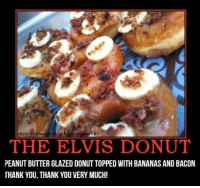 Thank You Thank You Very Much: 3  3Dost3d@Innoc  THE ELVIS DONUT  PEANUT BUTTER GLAZED DONUT TOPPED WITH BANANAS AND BACON  THANK YOU, THANK YOU VERY MUCH!