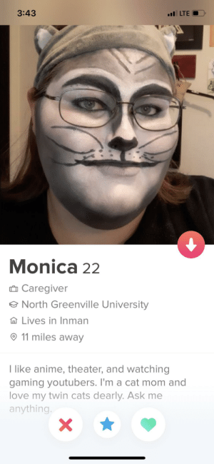 This is your catgirl: 3:43  l LTE  Monica 22  Ô Caregiver  e North Greenville University  A Lives in Inman  O 11 miles away  I like anime, theater, and watching  gaming youtubers. I'm a cat mom and  love my twin cats dearly. Ask me  anything. This is your catgirl