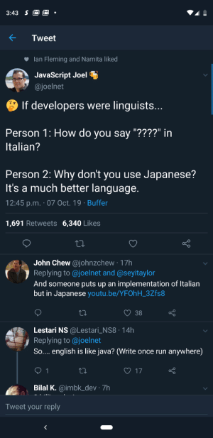 "If developers were linguists –: 3:43 S M M  Tweet  lan Fleming and Namita liked  JavaScript Joel  @joelnet  If developers were linguists...  Person 1: How do you say ""????"" in  Italian?  Person 2: Why don't you use Japanese?  It's a much better language.  12:45 p.m. 07 Oct. 19 Buffer  1,691 Retweets 6,340 Likes  John Chew@johnzchew 17h  Replying to @joelnet and @seyitaylor  And someone puts up an implementation of Italian  but in Japanese youtu.be/YFOhH_3Zfs8  38  Lestari NS @Lestari_NS8 14h  Replying to@joelnet  So.... english is like java? (Write once run  anywhere)  17  1  Bilal K.@imbk_dev 7h  Tweet your reply If developers were linguists –"