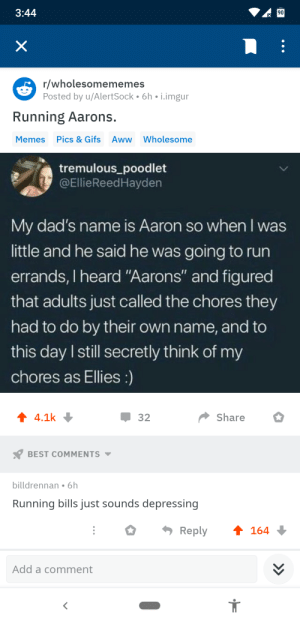 """Me irl: 3:44  90  X  r/wholesomememes  Posted by u/AlertSock 6h i.imgur  Running Aarons.  Pics & Gifs Aww Wholesome  Memes  tremulous_poodlet  @EllieReedHayden  My dad's name is Aaron so when I was  little and he said he was going to run  errands, I heard """"Aarons"""" and figured  that adults just called the chores they  had to do by their own name, and to  this day I still secretly think of my  chores as Ellies :)  4.1k  Share  32  BEST COMMENTS  billdrennan 6h  Running bills just sounds depressing  t 164  Reply  Add a comment Me irl"""