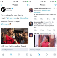 """Blackpeopletwitter, Gif, and Yeah: 3:46 AM  3:46 AM  Tweet  Tweet  Dawid Delamancha @dela... 2h  Variety  @Variety  Replying to @Variety and  @lssaRae  ld like to hear a white actress say  that  """"I'm rooting for everybody  black!"""" #Insecure star @lssaRae  says on the red carpet  LegendaryDJ @lwatch_TV 2h  Yeah, I'd like to hear a white  actress root for anybody black,  too  910 65  901  old soul @shannonmichele_ 2h  0:00 illı  LIVE from the Emmys Red Carpet  GIF  Tweet your reply  Tweet your reply <p>Damn… (via /r/BlackPeopleTwitter)</p>"""