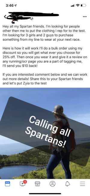 Friends, Girls, and Work: 3:46  Hey all my Spartan friends. I'm looking for people  other then me to put the clothing I rep for to the test.  I'm looking for 3 girls and 2 guys to purchase  something from my line to wear at your next race.  Here is how it will work I'll do a bulk order using my  discount so you will get what ever you choose for  25% off. Then once you wear it and give it a review on  any running/ocr page you are a  I'll send you $10 back!  part of tagging me,  If you are interested comment below and we can work  out more details! Share this to your Spartan friends  and let's put Zyia to the test  Calling all  Spartans! Sneaky Zyia active wear rep. on a Spartan group.