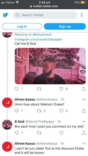 Dank, Drake, and God: 3:48 am  a mobile.twitter.com  'il Optus  75%  Q Search Twitter  Log in  Sign up  Replying to @kanyewest  instagram.com/xaviertherapper  Call me 8 God  Afrem Kassa @AfremKassa 1h  Hmm how about Walmart Drake?  1  8 God @XavierTheRapper 1h  Bro each time I post you comment on my shit!  Afrem Kassa @AfremKassa 1h  I can't let you slide! You're the discount Drake  and it will be known In his feelings by KSGsometimes MORE MEMES