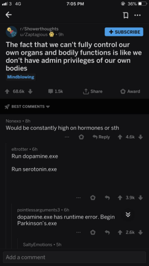 Bodies , Run, and Control: 3 4G  7:05 PM  36%  r/Showerthoughts  u/Zaptagious.9h  +SUBSCRIBE  The fact that we can't fully control our  own organs and bodily functions is like we  don't have admin privileges of our own  bodies  Mindblowing  會68.6k  1.5k  T Share  Award  BEST COMMENTS  Nonexo 8h  Would be constantly high on hormones or sth  Reply 4.6k  eltrotter 6h  Run dopamine.exe  Run serotonin.exe  pointlessarguments3 6h  dopamine.exe has runtime error. Begin  Parkinson's.exe  2.6k  SaltyEmotions 5h  Add a comment Run dopamine.exe
