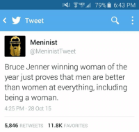 Bruce Jenner, Memes, and Women: 3 4GE  79% 6:43 PM  Tweet  Men inist  MENINIST  MeninistTweet  Bruce Jenner winning woman of the  year just proves that men are better  than women at everything, including  being a woman  4:25 PM 28 Oct 15  5,846  RETWEETS 11.8K  FAVORITES he's got a point
