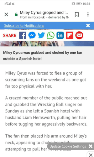 Miley Cyrus, Spanish, and Hair: 3 4l  0 87 10:38  Miley Cyrus groped and ...  From mirror.co.uk delivered by G  Subscribe to Notifications  in F  SHARE  Miley Cyrus was grabbed and choked by one fan  outside a Spanish hotel  Miley Cyrus was forced to flea a group of  screaming fans on the weekend as one got  far too physical with her.  A crazed member of the public reached out  and grabbed the Wrecking Ball singer on  Sunday as she left a Spanish hotel with  husband Liam Hemsworth, pulling her hair  before tugging her aggressively backwards.  The fan then placed his arm around Miley's  neck, appearing to cho h  attempting to pull herpdate Cookie Settings  -whilo Like a flea