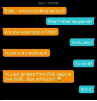 😂👏😂~snow: 3/5/17 6:34 PM  Babe... Are you fucking serious?  What? What happened?  Are you wearing your Fitbit?  Yeah, why?  You're in the bathroom  So what?  You just jumped from 6960 steps to  over 8000. Jack off much?!  FUCK 😂👏😂~snow