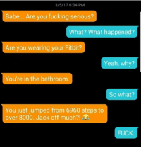 Fucking, Yeah, and Fuck: 3/5/17 6:34 PM  Babe... Are you fucking serious?  What? What happened?  Are you wearing your Fitbit?  Yeah, why?  You're in the bathroom  So what?  You just jumped from 6960 steps to  over 8000. Jack off much?!  FUCK