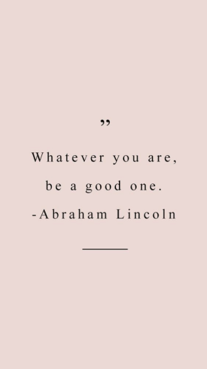 Lincoln: 3 5  Whatever you are,  be a good one.  Abraham Lincoln
