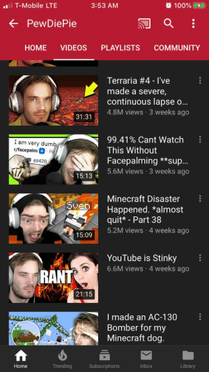 Can we stop complaining about a improbable war and complain on 1 the fires in Australia and 2 HOW FELIX HASN'T PLAYED MINECRAFT IN A MONTH: 3:53 AM  O 100% 4  ll T-Mobile LTE  + PewDiePie  VIDEOS  PLAYLISTS  COMMUNITY  НOME  Terraria #4 - l've  made a severe,  continuous lapse o...  4.8M views 3 weeks ago  31:31  99.41% Cant Watch  I am very dumb  This Without  r/facepalm  Po  Facepalming **sup..  5.6M views · 3 weeks ago  69420  15:13  Minecraft Disaster  Qven  Happened. *almost  quit* - Part 38  5.2M views 4 weeks ago  15:09  YouTube is Stinky  6.6M views·4 weeks ago  RANT  21:15  I made an AC-130  Bomber for my  Minecraft dog.  Trending  Inbox  Home  Subscriptions  Library Can we stop complaining about a improbable war and complain on 1 the fires in Australia and 2 HOW FELIX HASN'T PLAYED MINECRAFT IN A MONTH