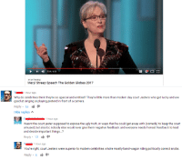 YouTube commenter is better than celebrities.: 3:54/6:28  #1 on Trending  Meryl Streep speech The Golden Globes 2017  Y 1 hour ago  Why do celebrities think they're so special and entitled  They're little more than modern day court Jesters who got lucky and are  good at singing or playing pretend in front of a camera  Reply  55  Hide replies  A  E 1 hour ago  Wasnt the court jester supposed to expose the ugly truth, in ways that he could get away with (comedy to keep the court  amused, but also bc nobody else would ever give them negative feedback and everyone needs honest feedback to lead  and decide important things...?  Reply  13 91  Y 1 hour ago  You're right, court Jesters  ere superior to modern celebrities whore mostly band-wagon riding politically correct  snobs  Reply  8 YouTube commenter is better than celebrities.