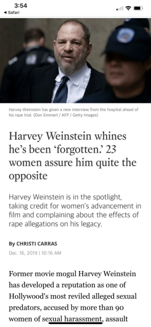 The rapist is upset that people remember him more as a rapist than for his work.: 3:54  Safari  Harvey Weinstein has given a new interview from the hospital ahead of  his rape trial. (Don Emmert / AFP / Getty Images)  Harvey Weinstein whines  he's been 'forgotten. 23  women assure him quite the  opposite  Harvey Weinstein is in the spotlight,  taking credit for women's advancement in  film and complaining about the effects of  rape allegations on his legacy.  By CHRISTI CARRAS  Dec. 16, 2019   10:16 AM  Former movie mogul Harvey Weinstein  has developed a reputation as one of  Hollywood's most reviled alleged sexual  predators, accused by more than 90  women of sexual harassment, assault The rapist is upset that people remember him more as a rapist than for his work.
