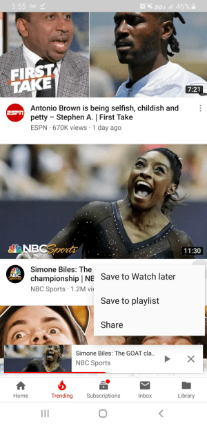 simone biles: 3:55 a  5GE al 46%  FIRST  TAKE  7:21  Antonio Brown is being selfish, childish and  petty Stephen A. | First Take  ESPN 670K views 1 day ago  ESPT  NBCSports  11:30  Simone Biles: The  championship | NE Save to Watch later  NBC Sports 1.2M vi  NBC  Sports  Save to playlist  Share  Simone Biles: The GOAT cla..  NBC Sports  Trending  Subscriptions  Inbox  Library  Home  X