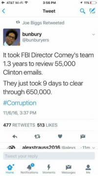 Fbi, Memes, and At&t: 3:56 PM  AT&T Wi-Fi  T 11%  Tweet  Joe Biggs Retweeted  bunbury  abunburyers  It took FBI Director Comey's team  1.3 years to review 55,000  Clinton emails.  They just took 9 days to clear  through 650,000  #Corruption  11/6/16, 3:37 PM  477  RETWEETS  513,  LIKES  alexstrauss2016  (a  AlAYS 11m v  Tweet your reply  Home  Notifications  Moments  Messages  Me ~SF