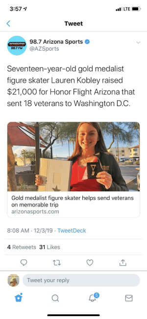 Sports, Arizona, and Flight: 3:57 1  l LTE  Tweet  98.7 Arizona Sports  @AZSports  ARIZONA  98.7 FM  Seventeen-year-old gold medalist  figure skater Lauren Kobley raised  $21,000 for Honor Flight Arizona that  sent 18 veterans to Washington D.C.  TUSGURE  SKING.  Gold medalist figure skater helps send veterans  on memorable trip  arizonasports.com  8:08 AM  12/3/19 - TweetDeck  4 Retweets 31 Likes  MARINE Cu.  SUILDS MEN  Tweet your reply  Σ For those who aren't aware, the Honor Flight Network is a non-profit organization created solely to honor America's veterans by transporting veterans to Washington, D.C. to visit and reflect at their memorials.