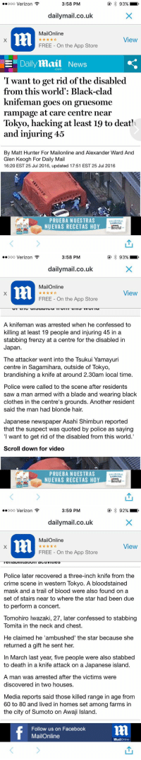 Blade, Memes, and App Store: 3:58 PM  ooooo Verizon  93%  dailymail.co.uk  MailOnline  View  FREE On the App Store  E Daily Mail News  Com  I want to get rid of the disabled  from this world': Black-clad  knifeman goes on  gruesome  rampage at care centre near  Tokyo, hacking at least 19 to deat'  and injuring 45  By Matt Hunter For Mailonline and Alexander Ward And  Glen Keogh For Daily Mail  16:20 EST 25 Jul 2016, updated 17:51 EST 25 Jul 2016  PRUEBA NUESTRAS  SALUDABLE  SABROSO  NUEVAS RECETAS HOY  Benelul   3:58 PM  ooooo Verizon  93%  dailymail.co.uk  MailOnline  View  FREE On the App Store  A knifeman was arrested when he confessed to  killing at least 19 people and injuring 45 in a  stabbing frenzy at a centre for the disabled in  Japan  The attacker Went into the Tsukui Yamayuri  centre in Sagamihara, outside of Tokyo,  brandishing a knife at around 2.30am local time.  Police were called to the scene after residents  saw a man armed with a blade and wearing black  clothes in the centre's grounds. Another resident  said the man had blonde hair.  Japanese newspaper Asahi Shimbun reported  that the suspect was quoted by police as saying  want to get rid of the disabled from this world.'  Scroll down for video  PRUEBA NUESTRAS  SANEROSO.  NUEVAS RECETAS HOY  Benelul   3:59 PM  ooooo Verizon  92%  dailymail.co.uk  MailOnline  View  FREE On the App Store  Police later recovered a three-inch knife from the  crime scene in western Tokyo. A bloodstained  mask and a trail of blood were also found on a  set of stairs near to where the star had been due  to perform a concert.  Tomohiro Iwazaki, 27, later confessed to stabbing  Tomita in the neck and chest.  He claimed he 'ambushed' the star because she  returned a gift he sent her.  In March last year, five people were also stabbed  to death in a knife attack on a Japanese island.  A man was arrested after the victims were  discovered in two houses.  Media reports said those killed range in age from  60 to 80 and lived in homes set among farms in  Follow us on Facebook  MailOnline  Rail  Online You know the world is a messed up place when we cant even go a day without seeing 'PrayFor__' trending PrayForJapan