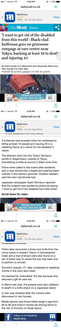 You know the world is a messed up place when we cant even go a day without seeing 'PrayFor__' trending PrayForJapan: 3:58 PM  ooooo Verizon  93%  dailymail.co.uk  MailOnline  View  FREE On the App Store  E Daily Mail News  Com  I want to get rid of the disabled  from this world': Black-clad  knifeman goes on gruesome  rampage at care centre near  Tokyo, hacking at least 19 to deat?  and injuring 45  By Matt Hunter For Mailonline and Alexander Ward And  Glen Keogh For Daily Mail  16:20 EST 25 Jul 2016, updated 17:51 EST 25 Jul 2016  PRUEBA NUESTRAS  SALUDABLE  SABROSO  NUEVAS RECETAS HOY  Benelul   3:58 PM  ooooo Verizon  93%  dailymail.co.uk  MailOnline  View  FREE On the App Store  A knifeman was arrested when he confessed to  killing at least 19 people and injuring 45 in a  stabbing frenzy at a centre for the disabled in  Japan  The attacker went into the Tsukui Yamayuri  centre in Sagamihara, outside of Tokyo,  brandishing a knife at around 2.30am local time.  Police were called to the scene after residents  saw a man armed with a blade and wearing black  clothes in the centre's grounds. Another resident  said the man had blonde hair.  Japanese newspaper Asahi Shimbun reported  that the suspect was quoted by police as saying  want to get rid of the disabled from this world.'  Scroll down for video  PRUEBA NUESTRAS  SABROSO.  NUEVAS RECETAS HOY  Benelul   3:59 PM  ooooo Verizon  92%  dailymail.co.uk  MailOnline  View  FREE On the App Store  Police later recovered a three-inch knife from the  crime scene in western Tokyo. A bloodstained  mask and a trail of blood were also found on a  set of stairs near to where the star had been due  to perform a concert.  Tomohiro lwazaki, 27, later confessed to stabbing  Tomita in the neck and chest.  He claimed he 'ambushed' the star because she  returned a gift he sent her.  In March last year, five people were also stabbed  to death in a knife attack on a Japanese island.  A man was arrested after the victims were  discovered
