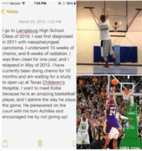 Memes, 🤖, and Torn: 3 59% B  oooo Verizon  755 PM  Notes  March 25, 2014, 7:55 PM  I go to Laingsburg High School.  Class of 2016. I was first diagnosed  in 2011 with nasopharyngeal  carcinoma. Iunderwent 15 weeks of  chemo, and 8 weeks of radiation. I  was then clean for one year, and I  relapsed in May of 2013. I have  currently been doing chemo for 10  months and am waiting for a study  to open up at Texas Childeren's  Hospital. want to meet Kobe  because he is an amazing basketball  player, and admire the way he plays  the game. He persevered on the  court with his torn Achilles and  encouraged me by not giving up!  24 KobeMeetCayden