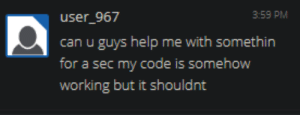 Help, Asks, and Sec: 3:59 PM  user_967  can u guvs help me  for a sec my code is somehoW  working but it shouldnt A programmer asks for help