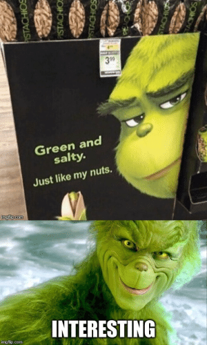 You can suck them or bite them… by papa_papito MORE MEMES: 3 99  Green and  salty.  Just like my nuts.  imgfip.com  INTERESTING  img flip.com  PISTACHIOS  PISTACHIO  STACHIOS  STACHIO  TACHIOS You can suck them or bite them… by papa_papito MORE MEMES