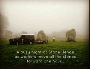 All The, One, and Stone: 3  A busu night at Stone Henge  as workers move all the stones  forward one hour.. Daylight saving hours!