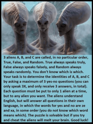Need help: 3 aliens A, B, and C are called, in no particular order,  True, False, and Random. True always speaks truly,  False always speaks falsely, and Random always  speaks randomly. You don't know which is which.  Your task is to determine the identities of A, B, and C  by asking a maximum of 3 yes-no questions (you can  only speak 3X, and only receive 3 answers, in total).  Each question must be put to only 1 alien at a time,  but to any alien you want. The aliens understand  English, but will answer all questions in their own  language, in which the words for yes and no are ze  and xa, in some order (you do not know which word  means which). The puzzle is solvable but if you try  and cheat the aliens will melt your brain. Good luck! Need help