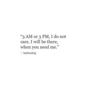 """Will, You, and I Will Be There: """"3 AM or 3 PM, I do not  care. I will be there,  when you need me.""""  - lostmusing"""