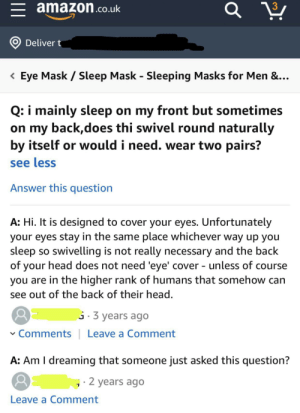 Amazon, Facepalm, and Head: 3  amazon.co.uk  Deliver t  Eye Mask  Sleep Mask - Sleeping Masks for Men &...  Q: i mainly sleep on my front but sometimes  on my back,does thi swivel round naturally  by itself or would i need. wear two pairs?  see less  Answer this question  A: Hi. It is designed to cover your eyes. Unfortunately  your eyes stay in the same place whichever way up you  sleep so swivelling is not really necessary and the back  of your head does not need 'eye' cover - unless of course  you are in the higher rank of humans that somehow can  see out of the back of their head.  3 years ago  Comments  Leave a Comment  A: Am I dreaming that someone just asked this question?  2 years ago  Leave a Comment Yes I did buy one