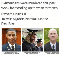 - Momi: 3 Americans were murdered this past  week for standing up to white terrorists.  Richard Collins III  Taliesin Myrddin Namkai-Meche  Rick Best  Richard Collins III, 23, newly  Taliesin Myrddin Namkai Meche, 23,  Rick Best, 53, Army veteran, pu  commissioned Army 2nd Lieutenant  servant, and father of four  Reed econ grad and intern - Momi