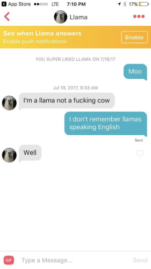 Moo: 3 App Store ooo LTE 7:10 PM  Llama  See when Llama answers  Enable push notifications  Enable  YOU SUPER LIKED LLAMA ON 7/16/17  Moo  Jul 19, 2017, 9:33 AM  I'm a llama not a fucking cow  I don't remember llamas  speaking English  Sent  Well  Type a Message...  Send  GIF Moo