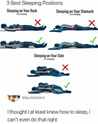 Dank, Best, and How To: 3 Best Sleeping Positions  Sleeping on Your Back  Sleeping on Your Stomach  efactsoltraining  efactsoftraining  Sleeping on Your Side  efactsoftraining  @jaydakblack  I thought l at least knew how to sleep, I  can't even do that right