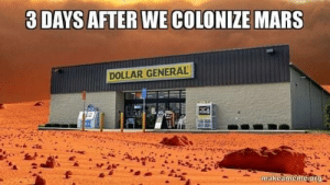 Even Mars needs a phone charger or a bag of ice.: 3 DAYS AFTER WE COLONIZE MARS  DOLLAR GENERAL  makeameme.org Even Mars needs a phone charger or a bag of ice.