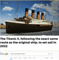 Titanic: 3 days ago  9  The Titanic II, following the exact same  route as the original ship, to set sail in  2022  Gooale  how to buy tickets for titanic 2  All Videos News Images Maps More  Settings Tools