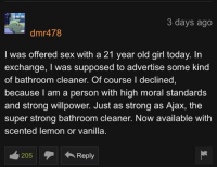 Willpower: 3 days ago  dmr478  I was offered sex with a 21 year old girl today. In  exchange, I was supposed to advertise some kind  of bathroom cleaner. Of course I declined,  because l am a person with high moral standards  and strong willpower. Just as strong as Ajax, the  super strong bathroom cleaner. Now available with  scented lemon or vanilla.  205Reply  216