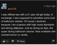 top 10 anime plot twists: 3 days ago  dmr478  I was offered sex with a 21 year old girl today. In  exchange, I was supposed to advertise some kind  of bathroom cleaner. Of course I declined,  because l am a person with high moral standards  and strong willpower. Just as strong as Ajax, the  super strong bathroom cleaner. Now available with  scented lemon or vanilla  205Reply top 10 anime plot twists