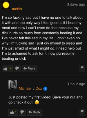 Fucking, Life, and Dick: 3 days ago  mabis  fucking sad but I have no one to talk about  it with and the only way I feel good is if I beat my  meat and now I can't even do that because my  I'm so  dick hurts so much from constantly beating it and  I've never felt this sad in my life, I don't even no  why I'm fucking sad I just cry myself to sleep and  I'm just afraid of what I might do. I need help but  I'm to ashamed to ask for it, now  plz  resume  beating ur dick  Reply  14  1 hour ago  Michael J Cox  Just posted my first video! Save your nut and  go check it out!  Reply Michael J Cox