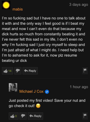 Fucking, Life, and Dick: 3 days ago  mabis  fucking sad but I have no one to talk about  I'm so  it with and the only way I feel good is if I beat my  meat and now I can't even do that because my  dick hurts so much from constantly beating it and  I've never felt this sad in my life, I don't even no  why I'm fucking sad I just cry myself to sleep and  I'm just afraid of what I might do. I need help but  I'm to ashamed to ask for it, now  plz resume  beating ur dick  Reply  14  1 hour ago  Michael J Cox  Just posted my first video! Save your nut and  go check it out!  Reply 😏