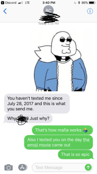 Emoji, Movie, and Text: 3 Discord LTE  3:40 PM  C * 86%-  Tod  You haven't texted me since  July 28, 2017 and this is what  you send me.  Why  Just why?  That's how mafia works  Also I texted you on the day the  emoji movie came out  That is so epic  (Text Message Me_irl