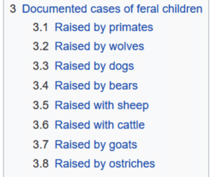 Children, Dogs, and Target: 3 Documented cases of feral children  3.1 Raised by primates  3.2 Raised by wolves  3.3 Raised by dogs  3.4 Raised by bears  3.5 Raised with sheep  3.6 Raised with cattle  3.7 Raised by goats  3.8 Raised by ostriches officialunitedstates:if I had my pick, ostriches