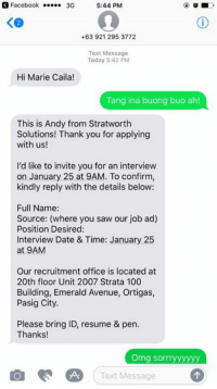 Avenue, Resume, and Filipino (Language): 3 Facebook  3G  5:44 PM  +63 921 295 3772  Text Message  Today 5:42 PM  Hi Marie Caila!  Tang ina buong buo ah!  This is Andy from Stratworth  Solutions! Thank you for applying  with us!  I'd like to invite you for an interview  on January 25 at 9AM. To confirm,  kindly reply with the details below:  Full Name:  Source: (where you saw our job ad)  Position Desired:  Interview Date & Time: January 25  at 9AM  Our recruitment office is located at  20th floor Unit 2007 Strata 100  Building, Emerald Avenue, Ortigas,  Pasig City.  Please bring ID, resume & pen.  Thanks!  Omg sorry yyyyy  Text Message ANONG KASABAWAN TO CAILA! 😳😳😳 #BVPaTrolls  (cr) Caila Arceo