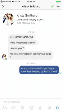 Memes, Roast, and Shoes: 3 Facebook  ..ooo F  10:24 AM  Kristy Smithard  Kristy Smithard  Liked Since January 2, 2017  6:24 PM local time  9:12 AM  Hello Respected Admin  How're you?  Are you interested in selling your page  10:24 AM  Are you interested in getting a  merciless beating by Rolf's shoe?  Type a message... Thought I'd hop on the roasting wagon. -Johnny