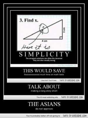 The Asianshttp://omg-humor.tumblr.com: 3. Find x.  4 cm  Here it is  SIMPLICITΥ  The simplest solutions are often the cleverest  They are also usually wrong  www.MyLovelyQuotes.com  THIS WOULD SAVE  Soooo00000000 much time on math tests  TASTE OFAWESOME.COM  Like this? You'll hate  TALK ABOUT  making a long story short  TASTE OFAWESOME.COM  The #2 most addicting site  THE ASIANS  do not approve  TASTE OFAWESOME.COM  You're probably better off not going to  3 cm The Asianshttp://omg-humor.tumblr.com