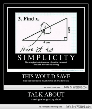 Talk Abouthttp://omg-humor.tumblr.com: 3. Find x.  4 cm  Here it is  SIMPLICITY  The simplest solutions are often the cleverest  They are also usually wrong  noniyon www.MyLovelyQuotes.com  THIS WOULD SAVE  Sooooo000000o much time on math tests  TASTE OFAWESOME.COM  Like this? You'll hate  TALK ABOUT  making a long story short  TASTE OF AWESOME.COM  The #2 most addicting site  3 cm Talk Abouthttp://omg-humor.tumblr.com