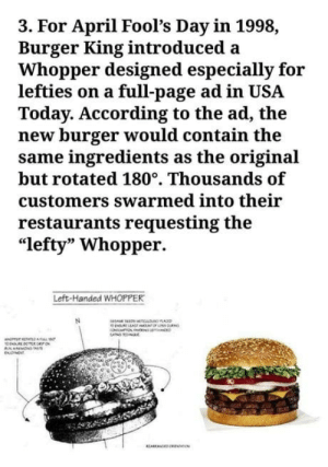 "Best prank ever..: 3. For April Fool's Day in 1998,  Burger King introduced a  Whopper designed especially for  lefties on a full-page ad in USA  Today. According to the ad, the  new burger would contain the  same ingredients as the original  but rotated 180°. Thousands of  customers swarmed into their  restaurants requesting the  ""lefty"" Whopper.  Left-Handed WHOPPER Best prank ever.."