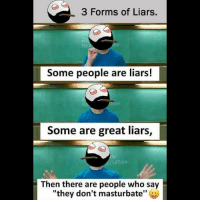 "Be Like, Meme, and Memes: 3 Forms of Liars,  Some people are liars!  Some are great liars,  SHTIDN  Then there are people who say  ""they don't masturbate Twitter: BLB247 Snapchat : BELIKEBRO.COM belikebro sarcasm meme Follow @be.like.bro"