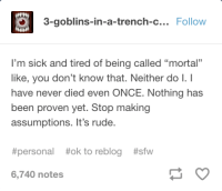 "Rude, Sick, and Never: 3-goblins-in-a-trench-c... Follow  I'm sick and tired of being called ""mortal""  like, you don't know that. Neither do I.I  have never died even ONCE. Nothing has  been proven yet. Stop making  assumptions. It's rude.  #personal #ok to reblog #sfw  6,740 notes stop making assumptions!!"