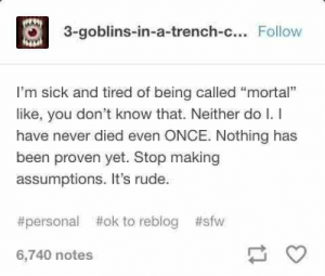 "Memes, Rude, and True: 3-goblins-in-a-trench-c... Follow  I'm sick and tired of being called ""mortal""  like, you don't know that. Neither do I. I  have never died even ONCE. Nothing has  been proven yet. Stop making  assumptions. It's rude  #sfw  #personal  #ak to reblog  6,740 notes Best 25 Hilarious tumblr posts True Stories – Cosby Memes"