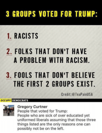 Memes, Racism, and Trump: 3 GROUPS VOTED FOR TRUMP:  1. RACISTS  2. FOLKS THAT DON'T HAVE  A PROBLEM WITH RACISM  3. FOOLS THAT DON'T BELIEVE  THE FIRST 2 GROUPS EXIST  Credit:@TeaPainUSA  occUPy DEMOCRATS  Gregory Curtner  People that voted for Trump:  People who are sick of over educated yet  uniformed liberals assuming that those three  things listed are the only reasons one can  possibly not be on the left. (GC)