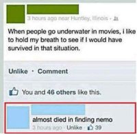 Finding Nemo, Funny, and Movies: 3 hours aga near Huntley, Illinois  When people go underwater in movies, i like  to hold my breath to see if I would have  survived in that situation.  Unlike Comment  You and 46 others like this.  almost died in finding nemo  3 hours ago  Unlike 39